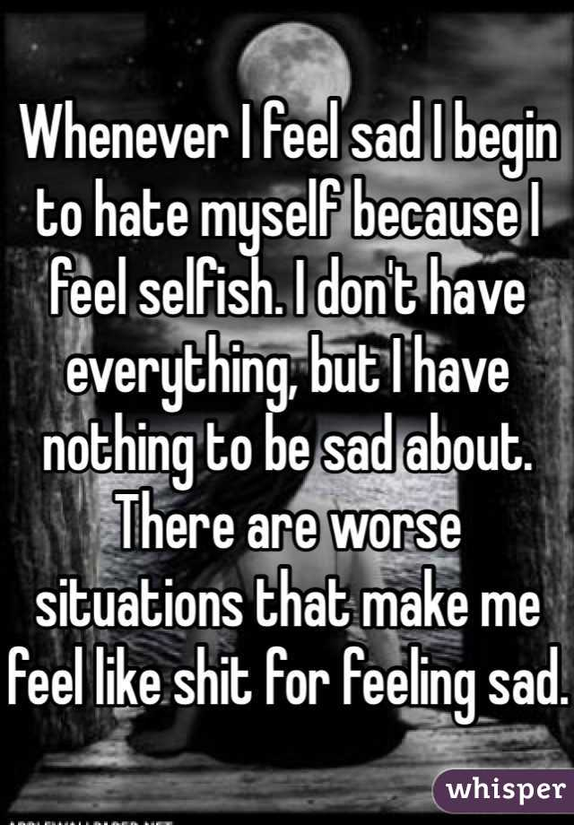 Whenever I feel sad I begin to hate myself because I feel selfish. I don't have everything, but I have nothing to be sad about. There are worse situations that make me feel like shit for feeling sad.