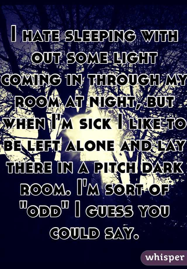 """I hate sleeping with out some light coming in through my room at night, but when I'm sick I like to be left alone and lay there in a pitch dark room. I'm sort of """"odd"""" I guess you could say."""