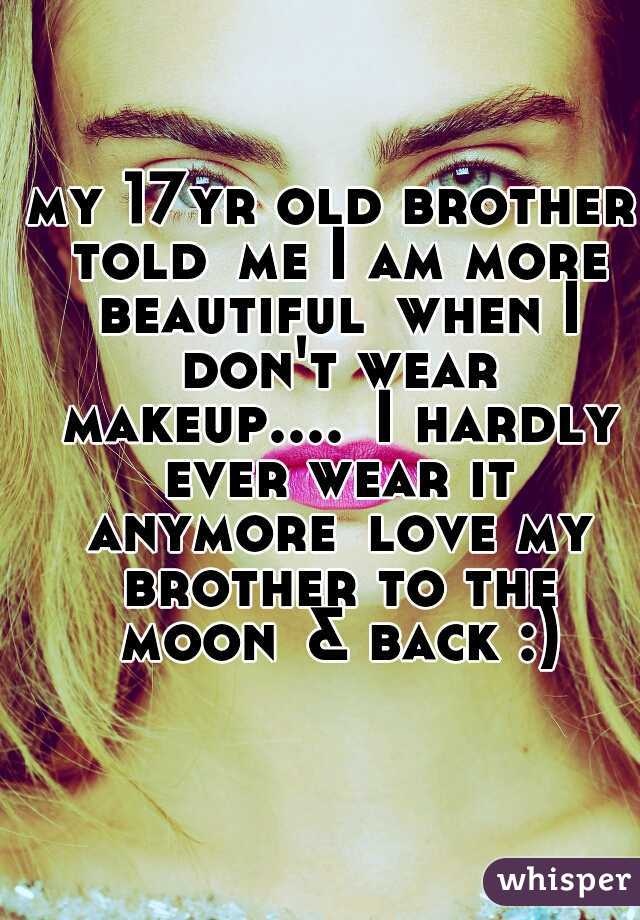 my 17yr old brother told me I am more beautiful when I don't wear makeup.... I hardly ever wear it anymore love my brother to the moon & back :)