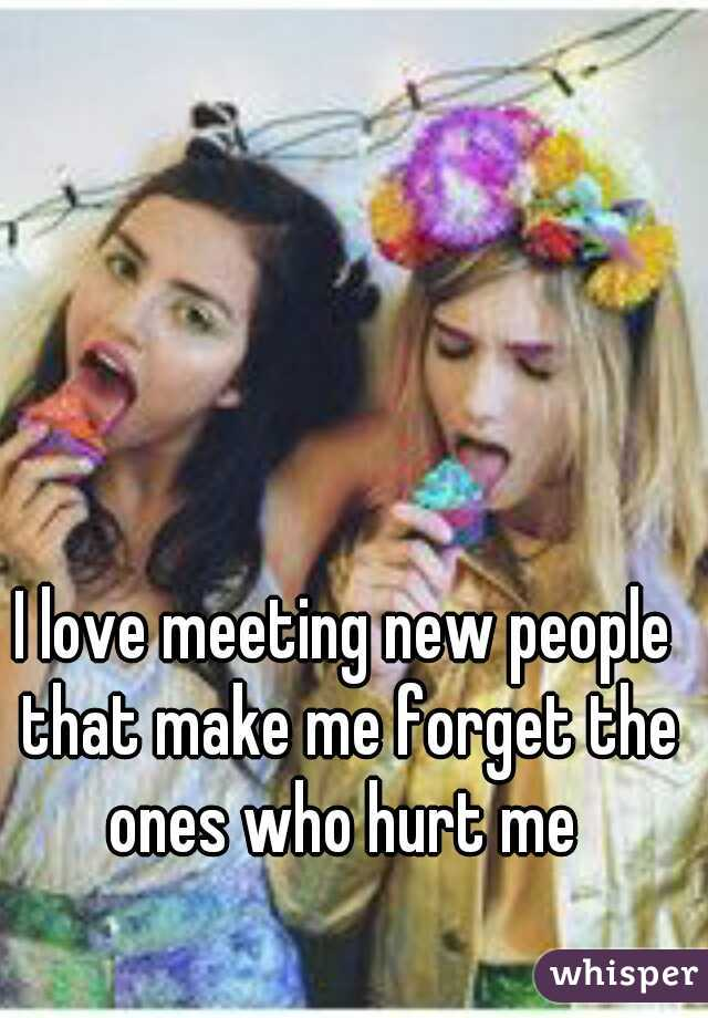 I love meeting new people that make me forget the ones who hurt me