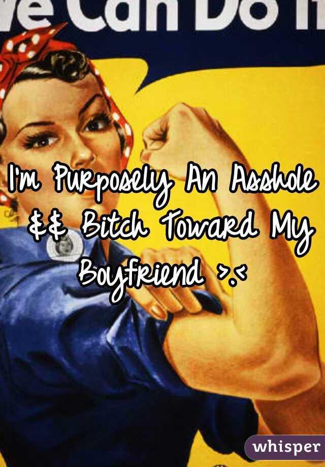 I'm Purposely An Asshole && Bitch Toward My Boyfriend >.<
