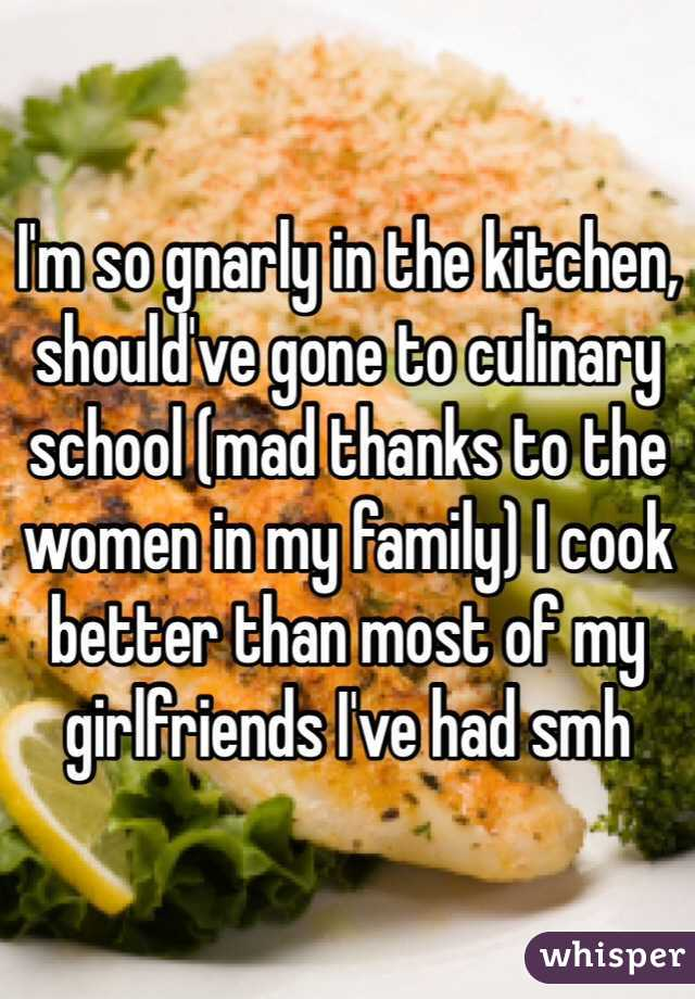 I'm so gnarly in the kitchen, should've gone to culinary school (mad thanks to the women in my family) I cook better than most of my girlfriends I've had smh