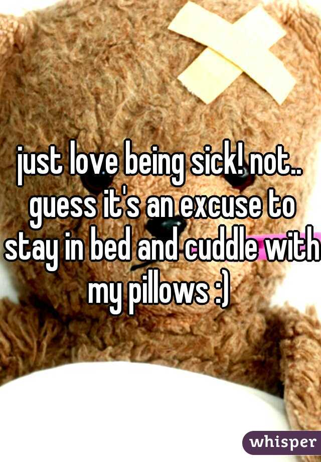 just love being sick! not.. guess it's an excuse to stay in bed and cuddle with my pillows :)