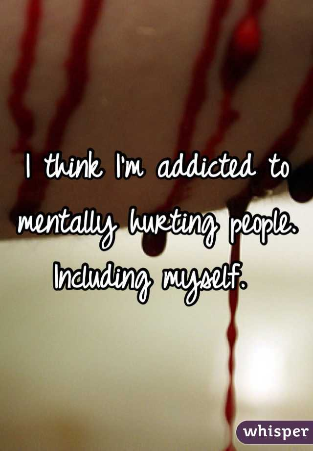 I think I'm addicted to mentally hurting people. Including myself.