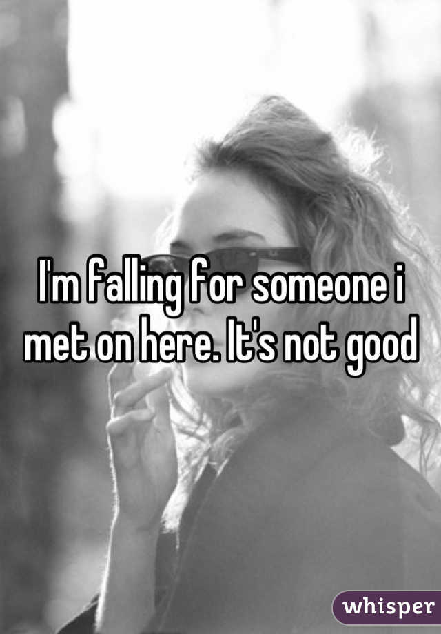 I'm falling for someone i met on here. It's not good