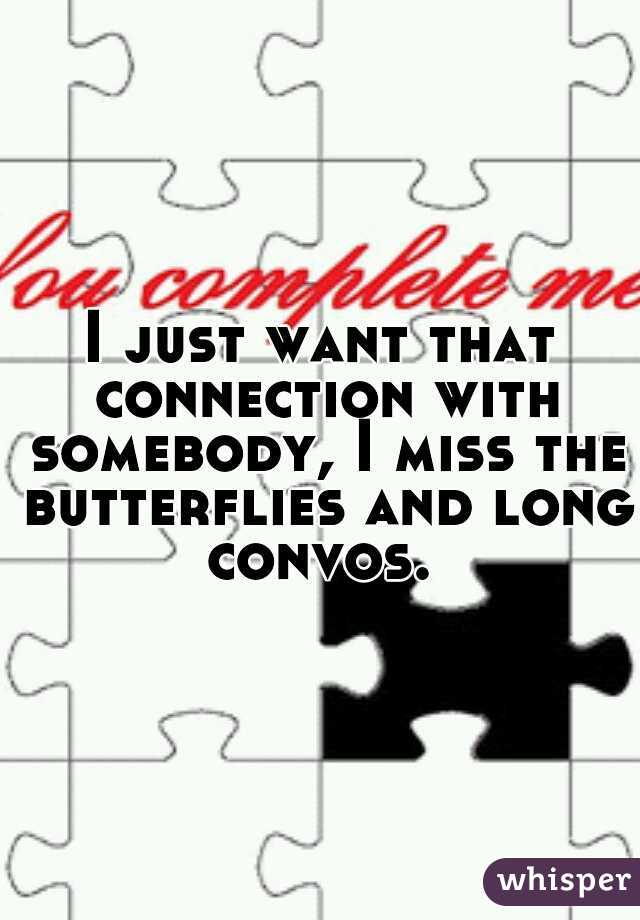 I just want that connection with somebody, I miss the butterflies and long convos.
