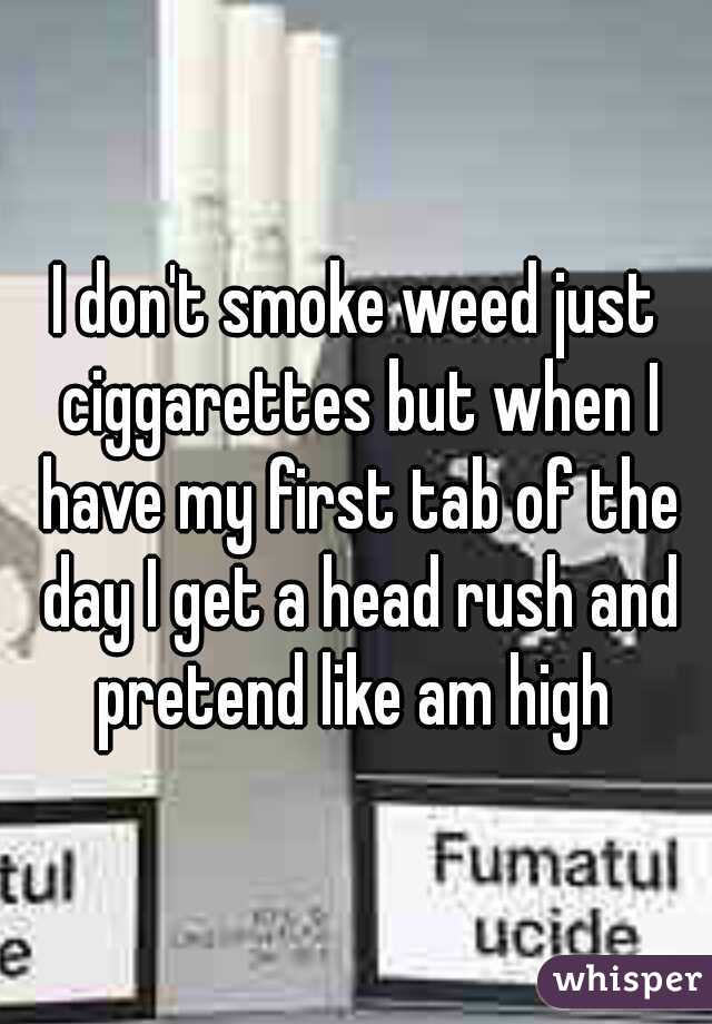 I don't smoke weed just ciggarettes but when I have my first tab of the day I get a head rush and pretend like am high