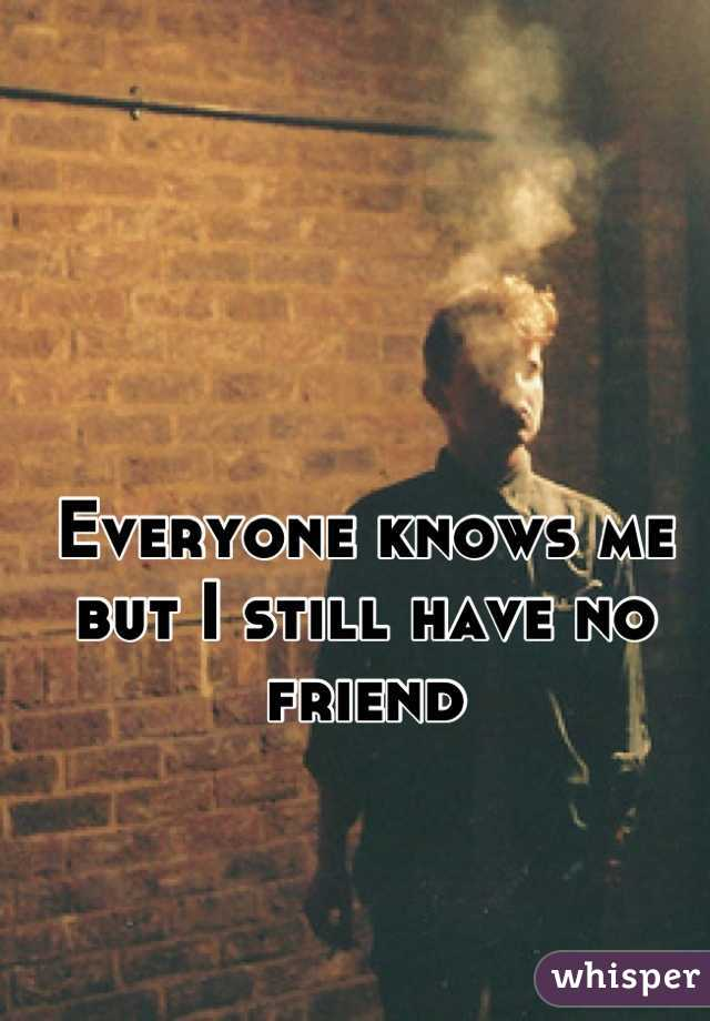 Everyone knows me but I still have no friend