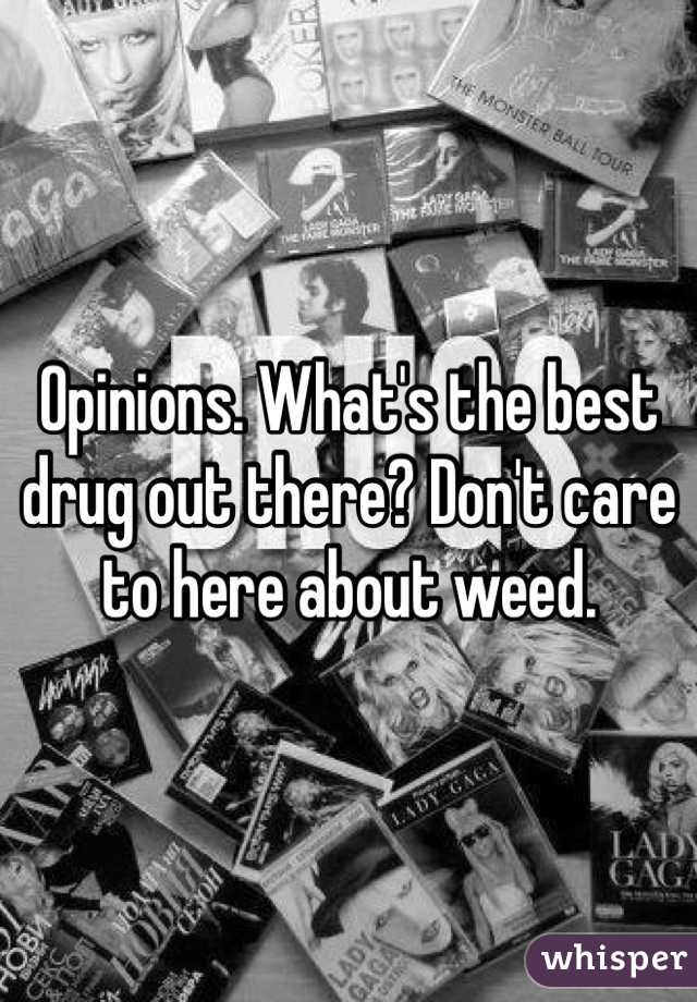 Opinions. What's the best drug out there? Don't care to here about weed.