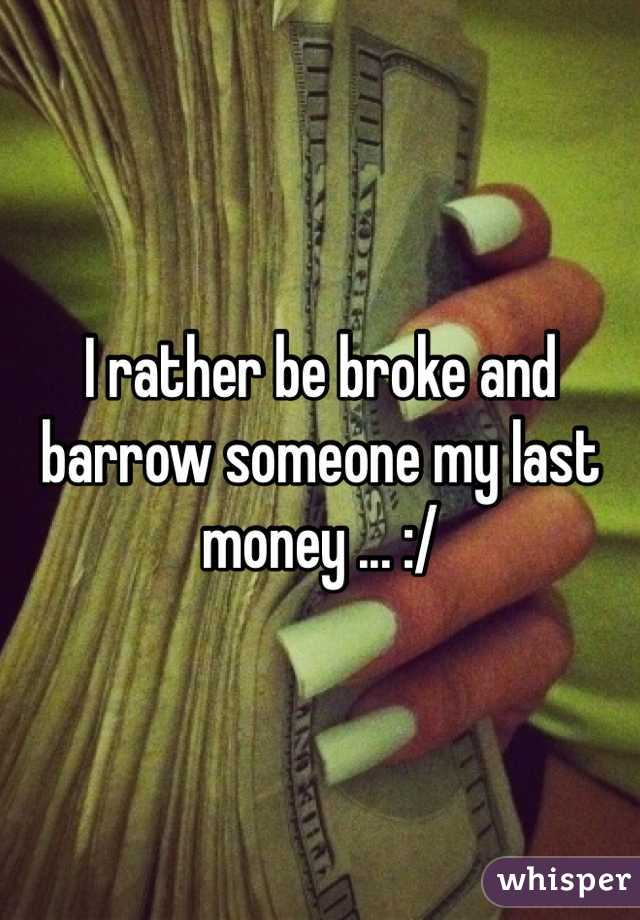 I rather be broke and barrow someone my last money ... :/