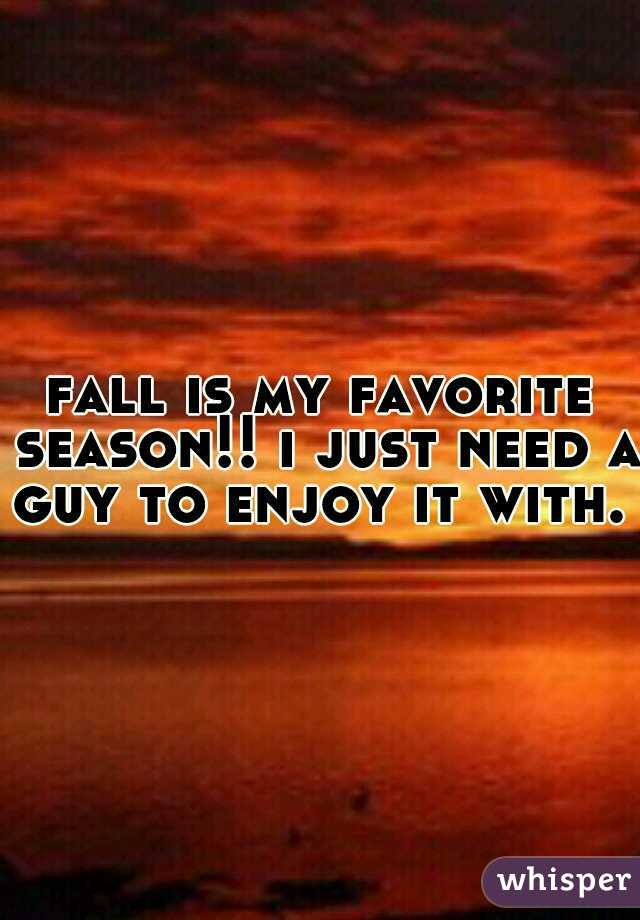fall is my favorite season!! i just need a guy to enjoy it with.