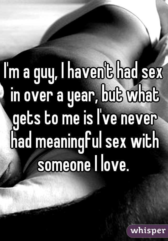 I'm a guy, I haven't had sex in over a year, but what gets to me is I've never had meaningful sex with someone I love.
