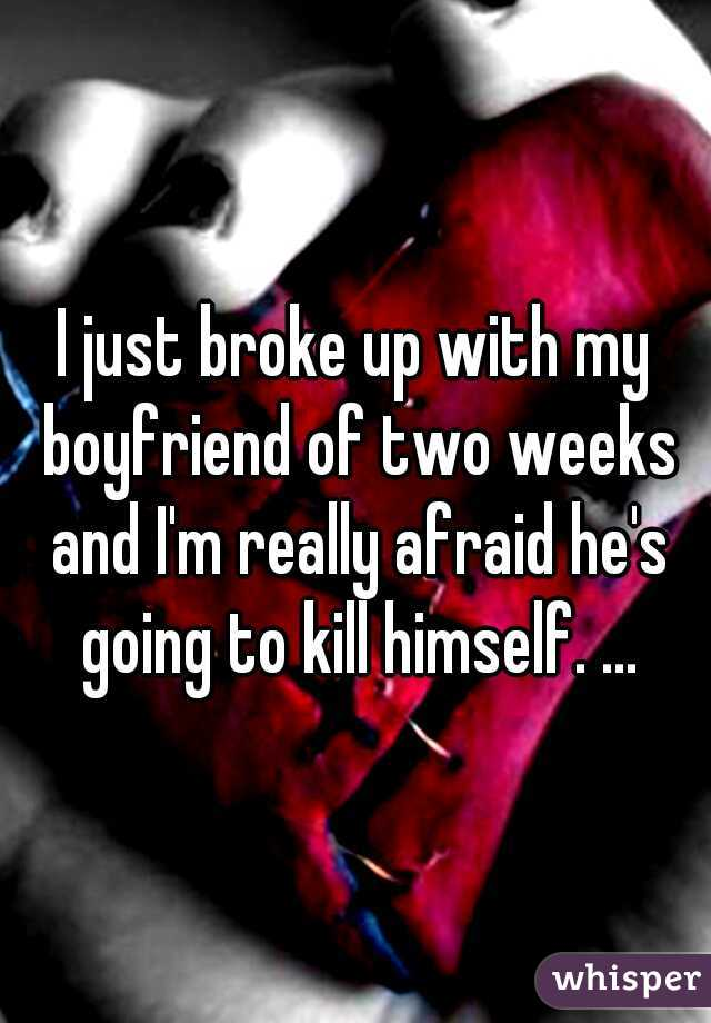 I just broke up with my boyfriend of two weeks and I'm really afraid he's going to kill himself. ...