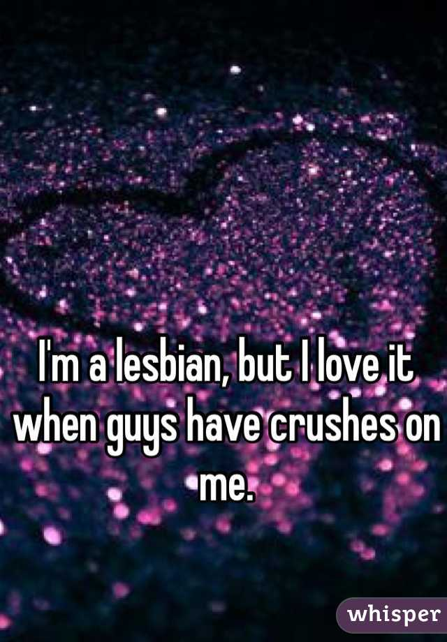 I'm a lesbian, but I love it when guys have crushes on me.