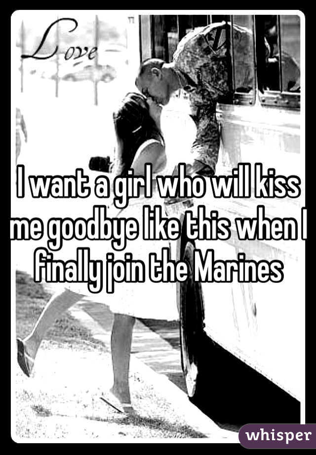 I want a girl who will kiss me goodbye like this when I finally join the Marines