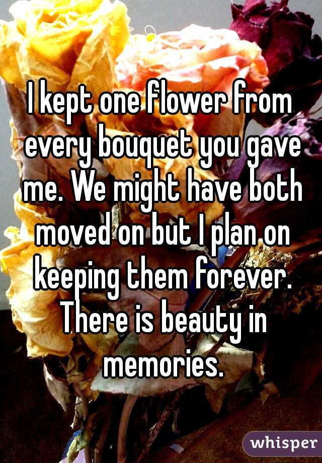 I kept one flower from every bouquet you gave me. We might have both moved on but I plan on keeping them forever. There is beauty in memories.