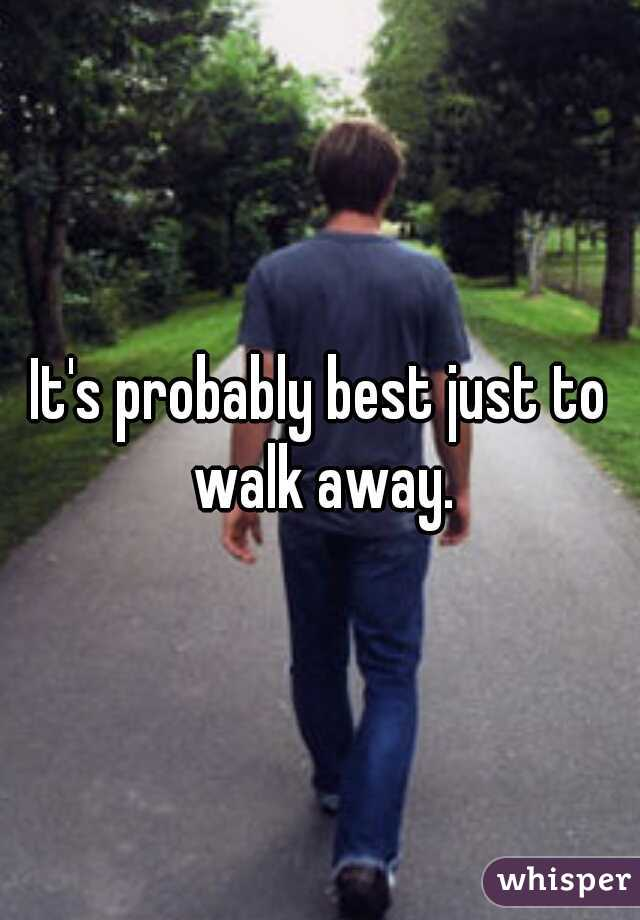 It's probably best just to walk away.