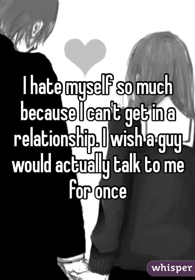 I hate myself so much because I can't get in a relationship. I wish a guy would actually talk to me for once
