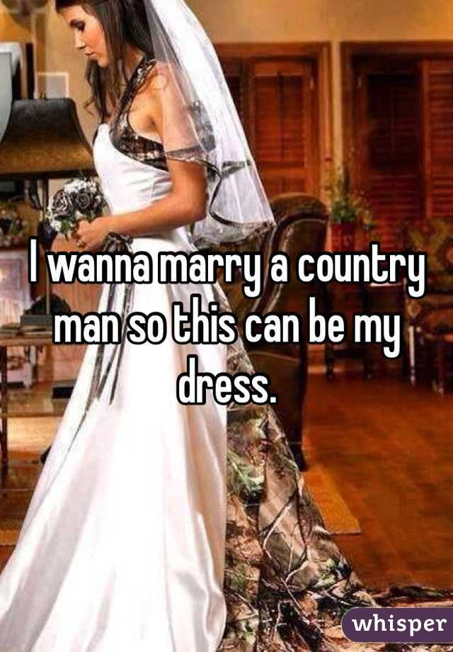 I wanna marry a country man so this can be my dress.