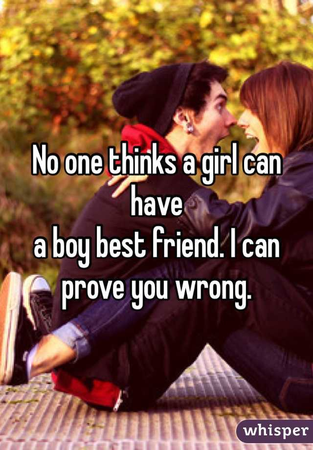 No one thinks a girl can have a boy best friend. I can prove you wrong.