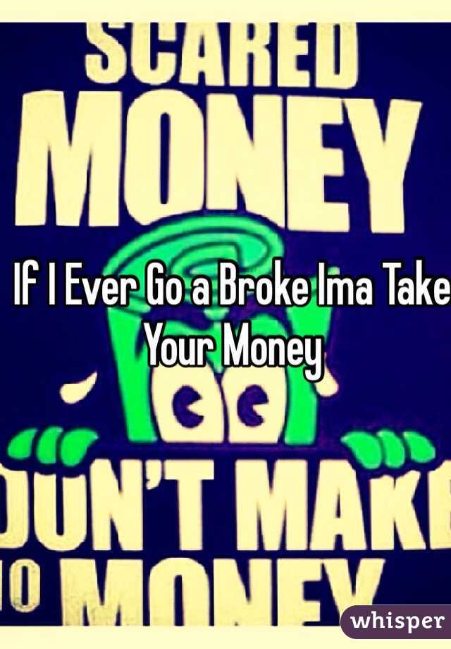 If I Ever Go a Broke Ima Take Your Money
