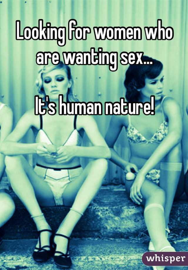 Looking for women who are wanting sex...  It's human nature!