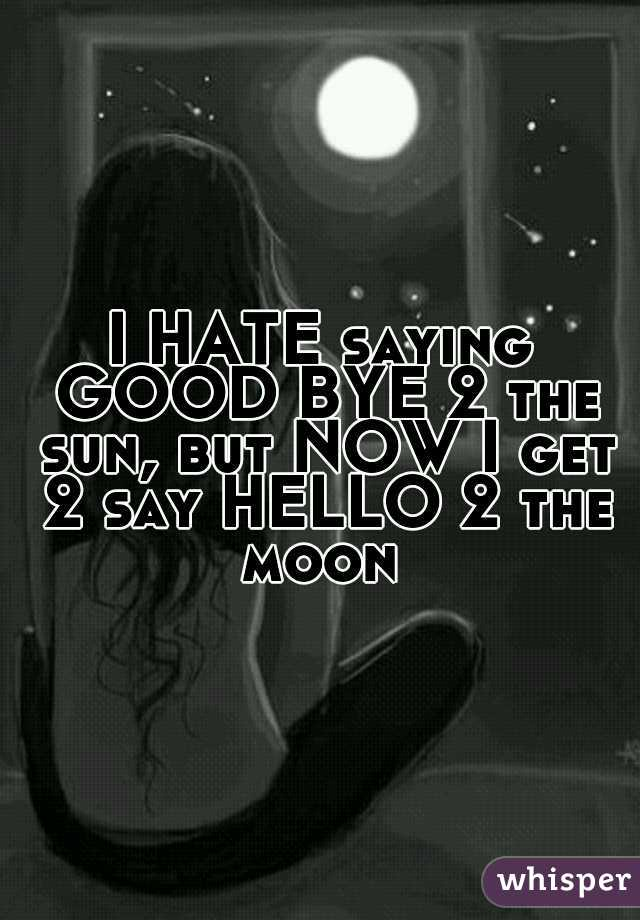 I HATE saying GOOD BYE 2 the sun, but NOW I get 2 say HELLO 2 the moon