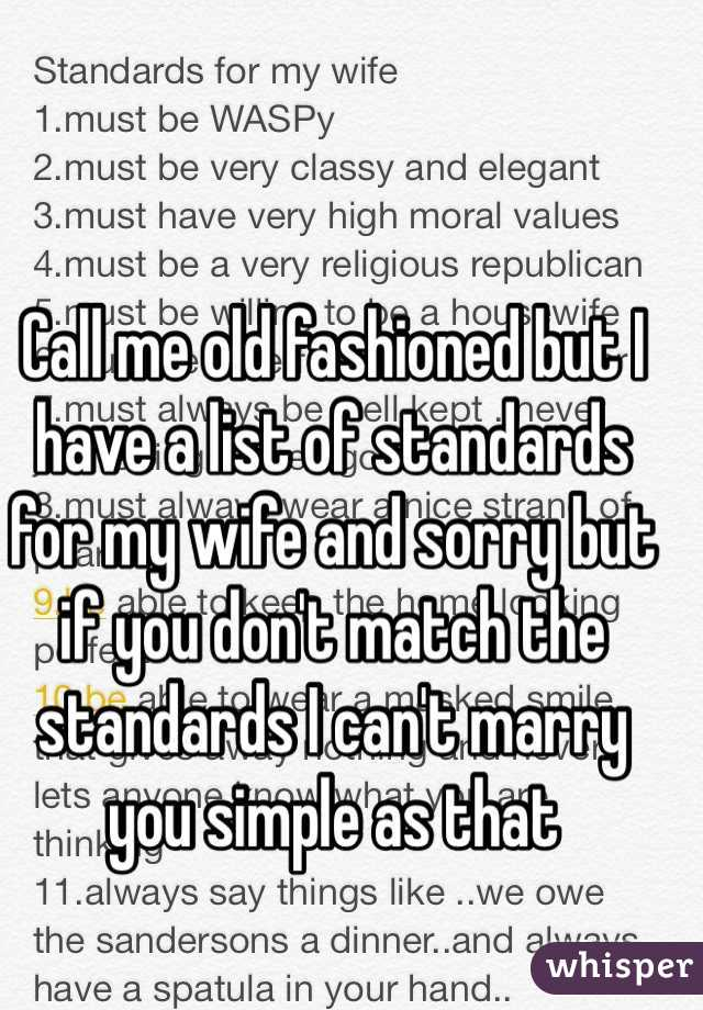 Call me old fashioned but I have a list of standards for my wife and sorry but if you don't match the standards I can't marry you simple as that