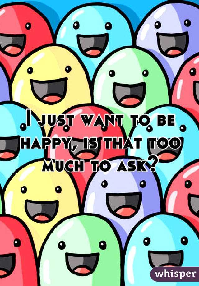 I just want to be happy, is that too much to ask?