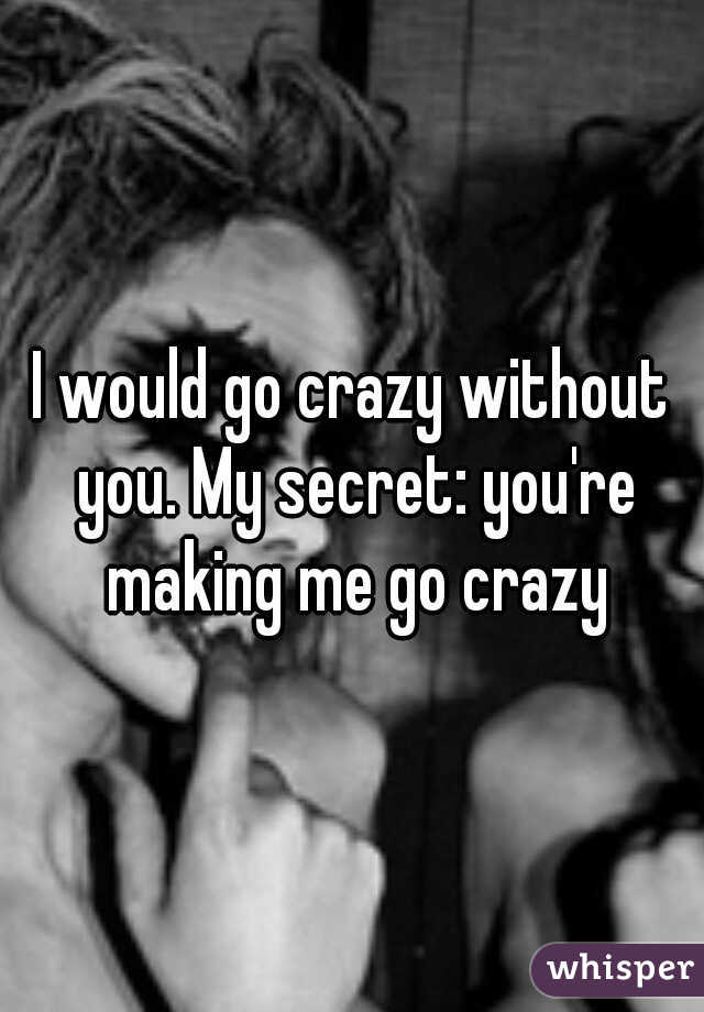 I would go crazy without you. My secret: you're making me go crazy