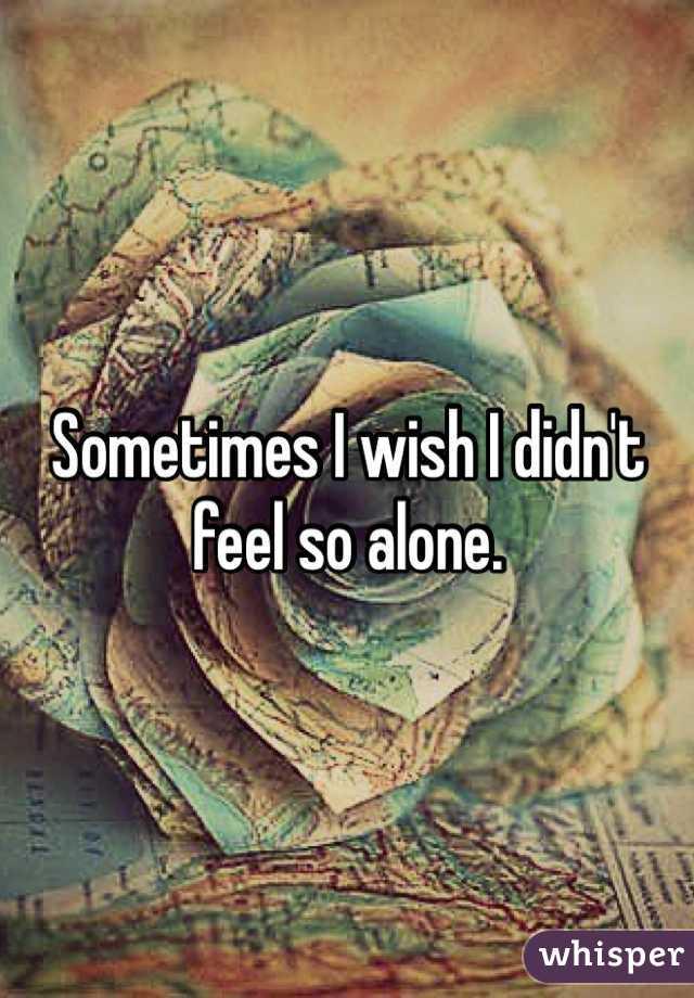 Sometimes I wish I didn't feel so alone.