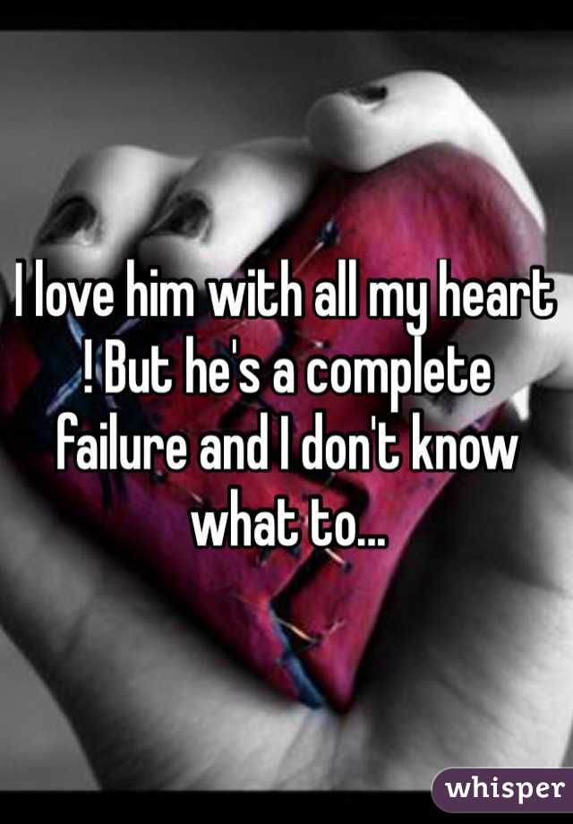 I love him with all my heart ! But he's a complete failure and I don't know what to...