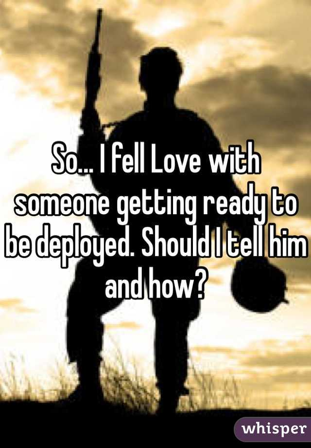 So... I fell Love with someone getting ready to be deployed. Should I tell him and how?