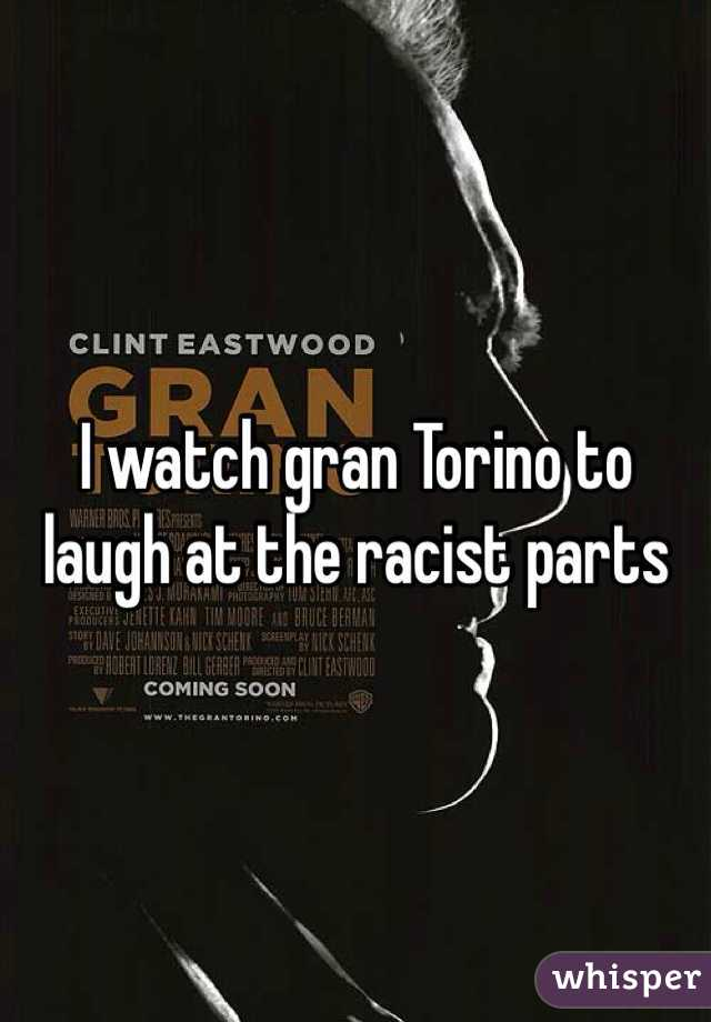 I watch gran Torino to laugh at the racist parts