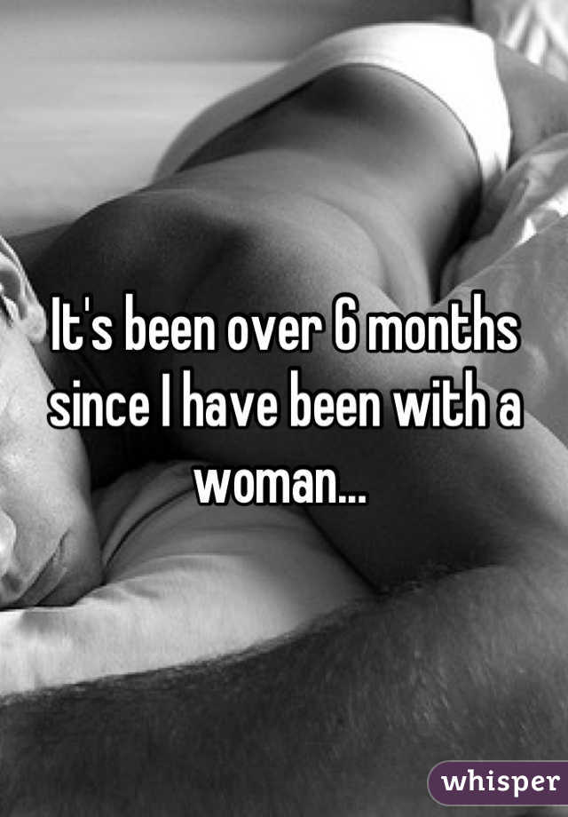 It's been over 6 months since I have been with a woman...