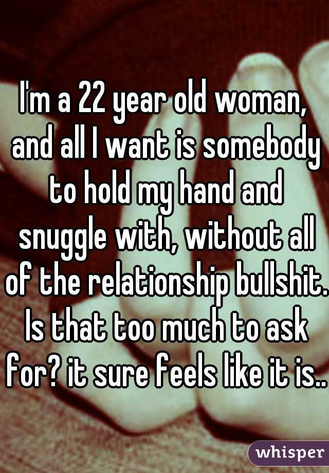 I'm a 22 year old woman, and all I want is somebody to hold my hand and snuggle with, without all of the relationship bullshit. Is that too much to ask for? it sure feels like it is..