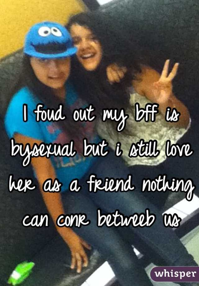 I foud out my bff is bysexual but i still love her as a friend nothing can conr betweeb us