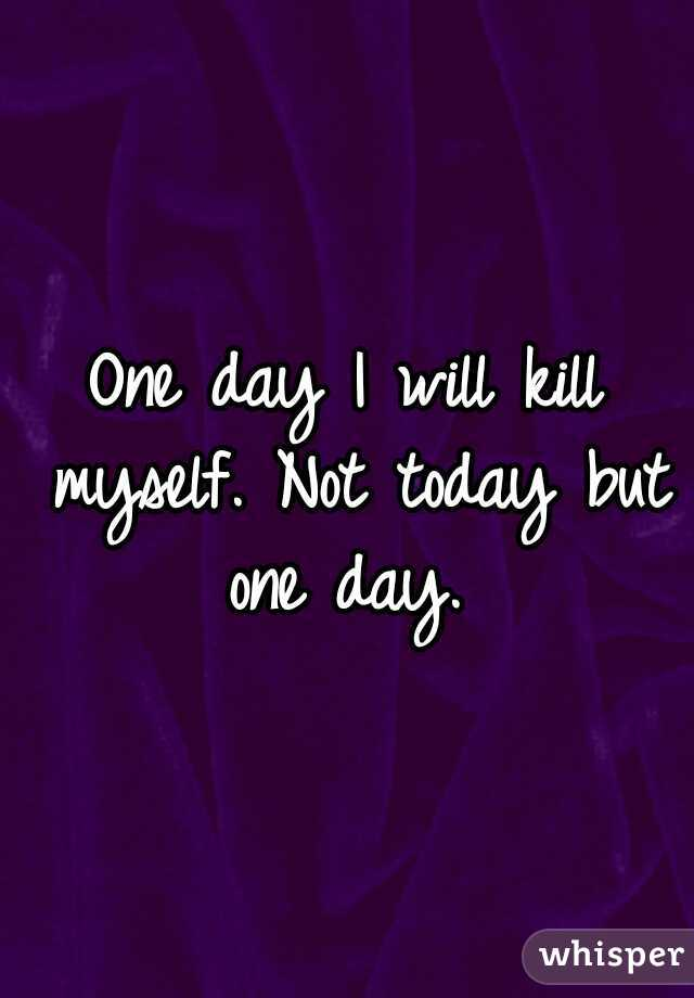 One day I will kill myself. Not today but one day.