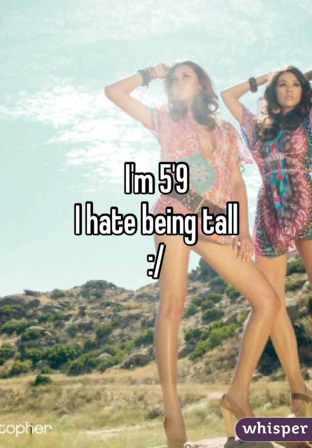 I'm 5'9 I hate being tall :/