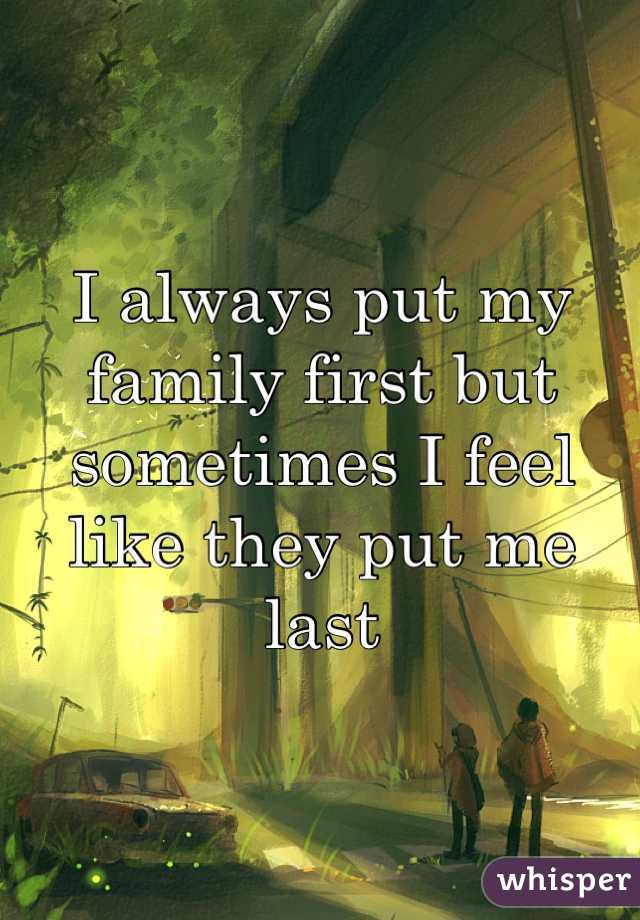I always put my family first but sometimes I feel like they put me last