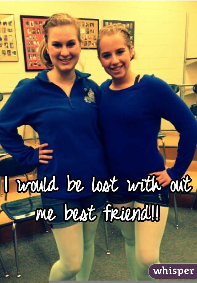 I would be lost with out me best friend!!
