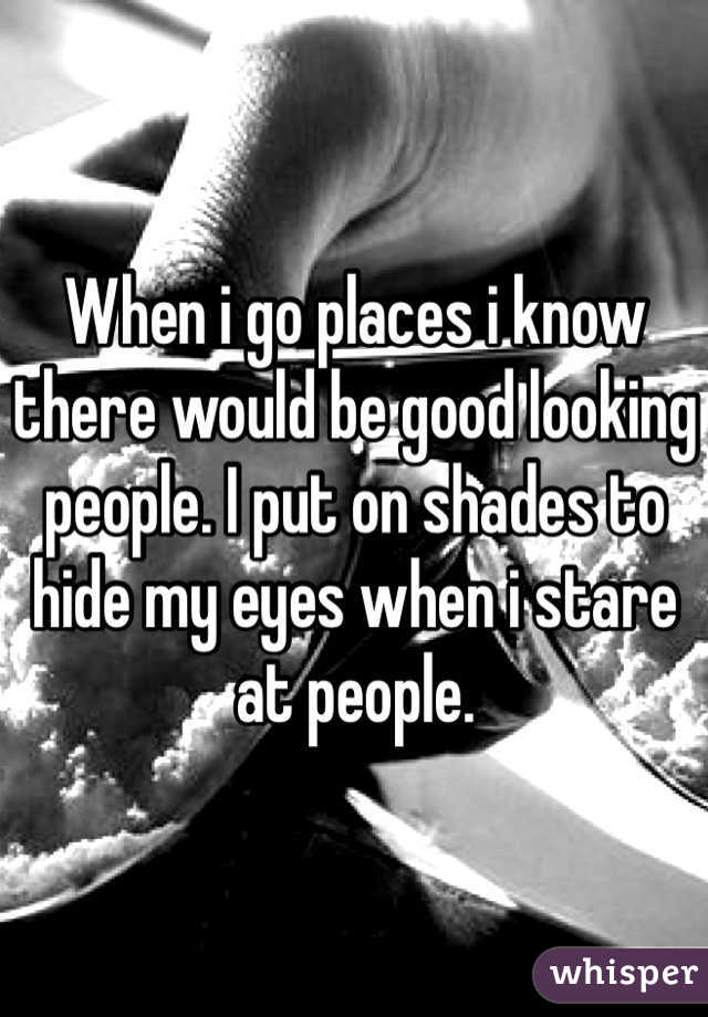 When i go places i know there would be good looking people. I put on shades to hide my eyes when i stare at people.