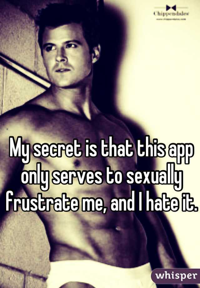 My secret is that this app only serves to sexually frustrate me, and I hate it.