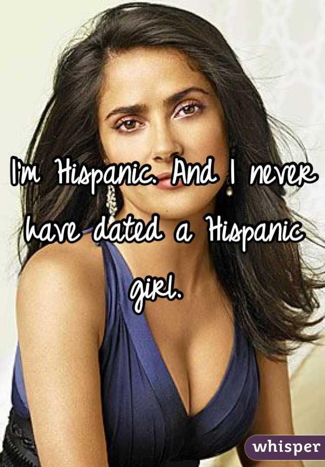 I'm Hispanic. And I never have dated a Hispanic girl.