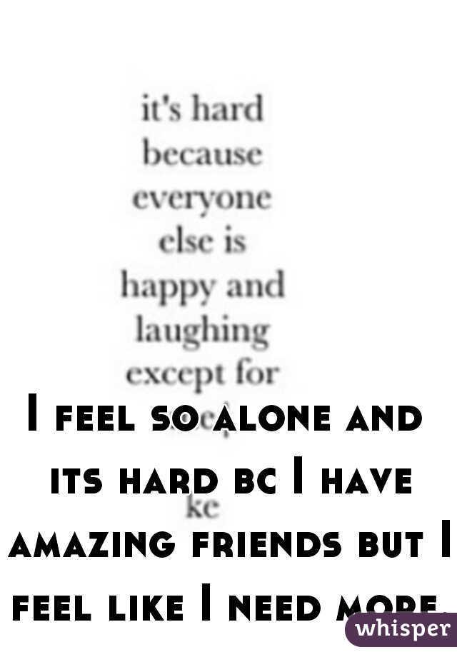 I feel so alone and its hard bc I have amazing friends but I feel like I need more..