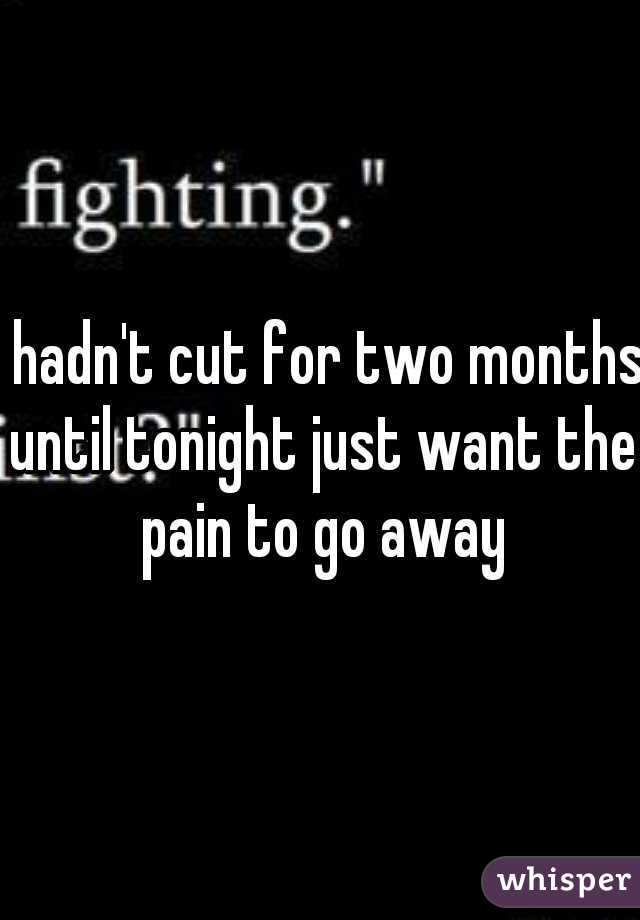 I hadn't cut for two months until tonight just want the pain to go away