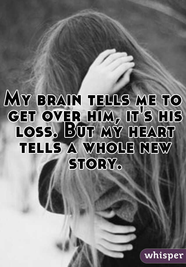 My brain tells me to get over him, it's his loss. But my heart tells a whole new story.