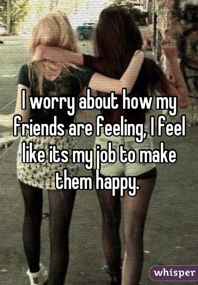 I worry about how my friends are feeling, I feel like its my job to make them happy.