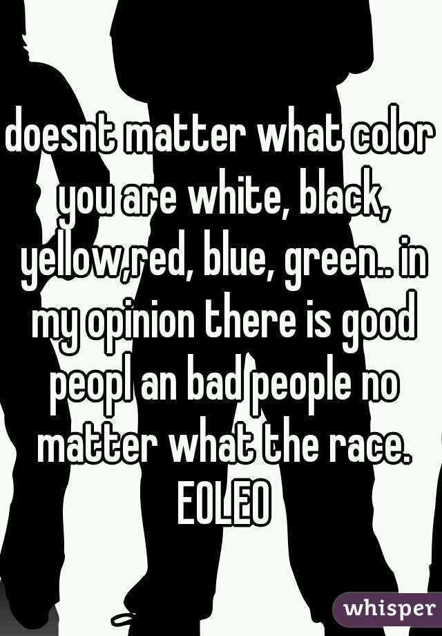 doesnt matter what color you are white, black, yellow,red, blue, green.. in my opinion there is good peopl an bad people no matter what the race. EOLEO