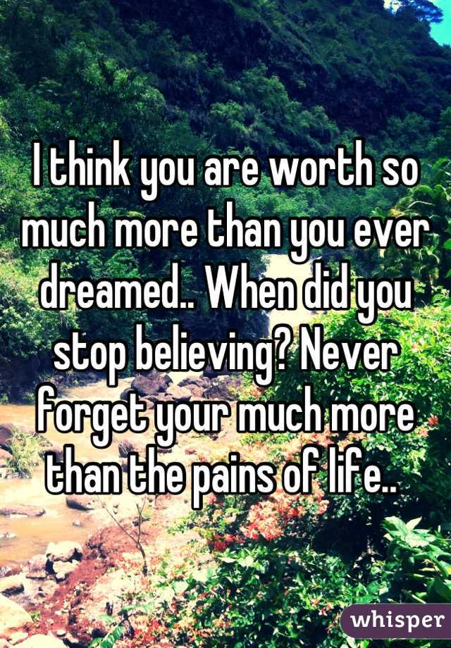 I think you are worth so much more than you ever dreamed.. When did you stop believing? Never forget your much more than the pains of life..